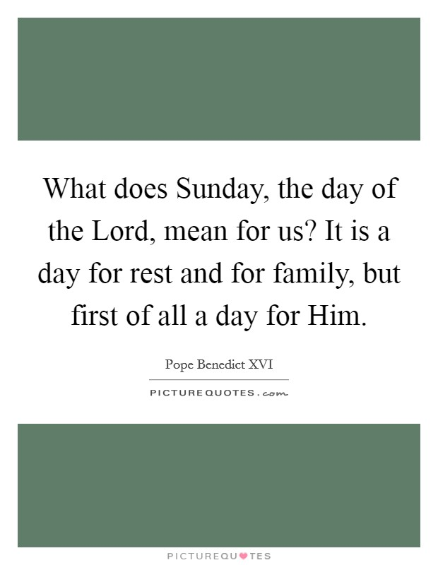 What does Sunday, the day of the Lord, mean for us? It is a day for rest and for family, but first of all a day for Him Picture Quote #1