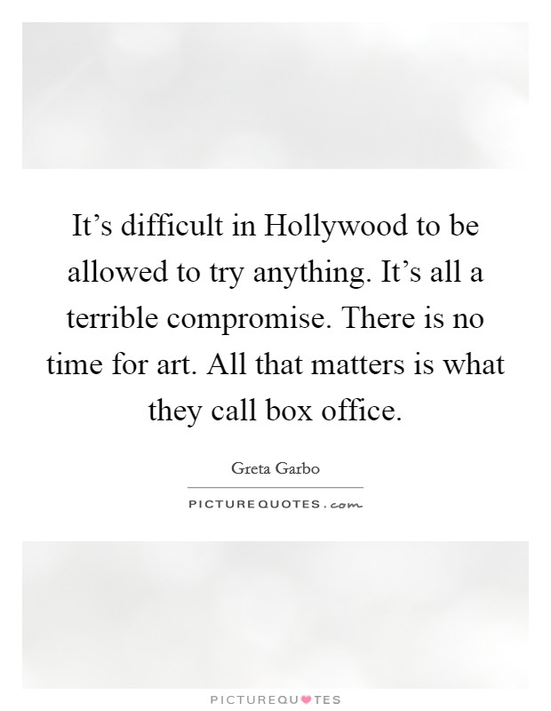 It's difficult in Hollywood to be allowed to try anything. It's all a terrible compromise. There is no time for art. All that matters is what they call box office Picture Quote #1