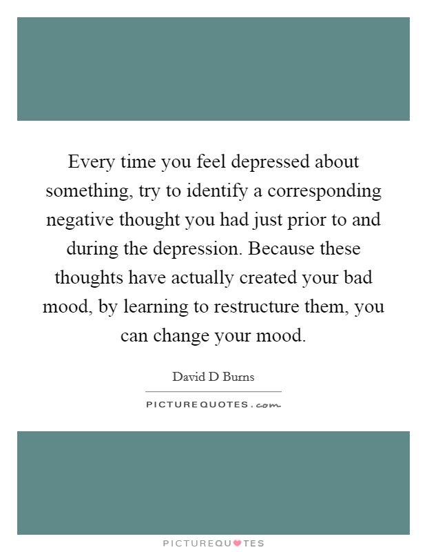 Every time you feel depressed about something, try to identify a corresponding negative thought you had just prior to and during the depression. Because these thoughts have actually created your bad mood, by learning to restructure them, you can change your mood Picture Quote #1