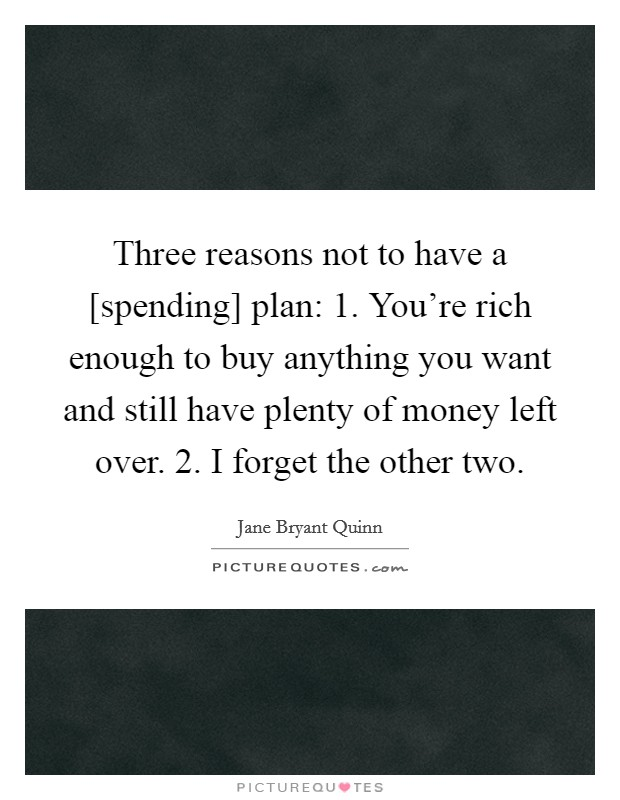 Three reasons not to have a [spending] plan: 1. You're rich enough to buy anything you want and still have plenty of money left over. 2. I forget the other two Picture Quote #1