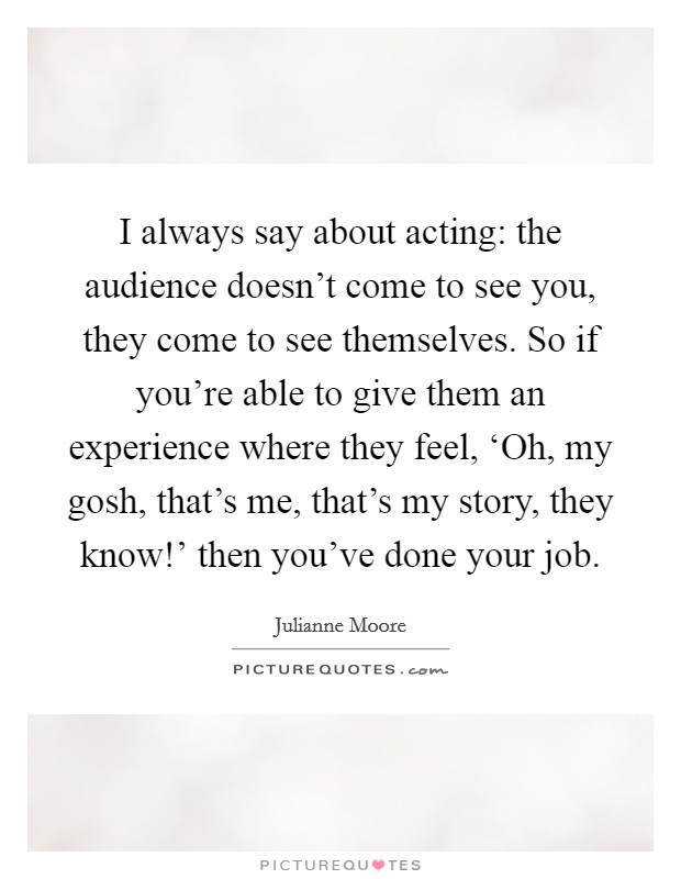 I always say about acting: the audience doesn't come to see you, they come to see themselves. So if you're able to give them an experience where they feel, 'Oh, my gosh, that's me, that's my story, they know!' then you've done your job Picture Quote #1