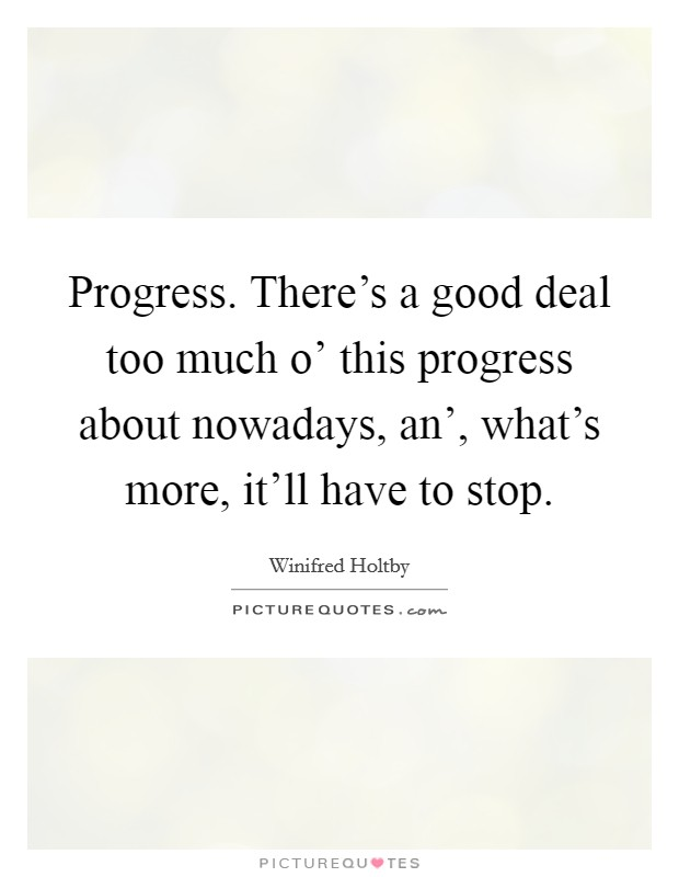 Progress. There's a good deal too much o' this progress about nowadays, an', what's more, it'll have to stop Picture Quote #1