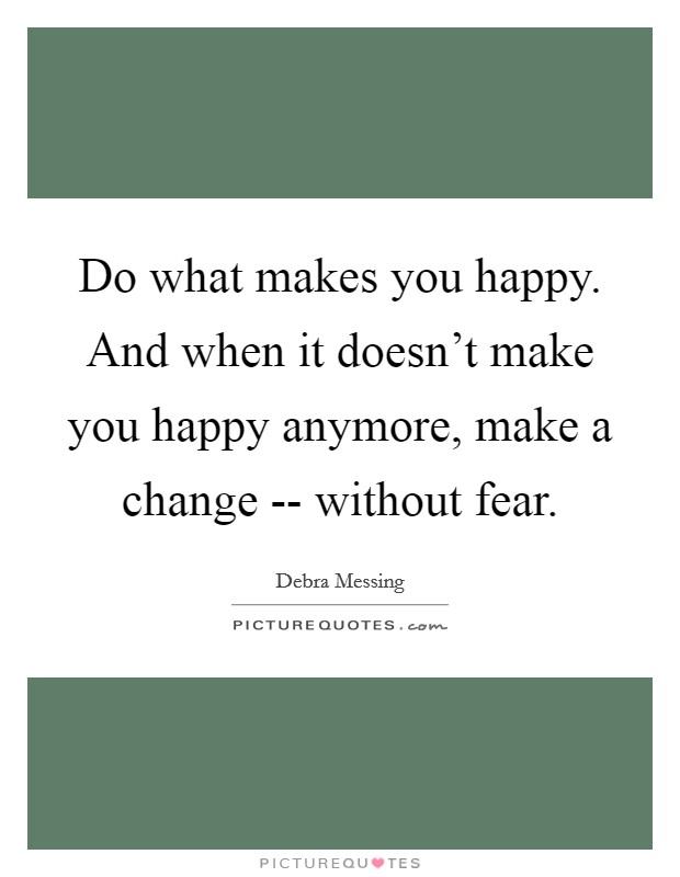 Do what makes you happy. And when it doesn't make you happy anymore, make a change -- without fear Picture Quote #1