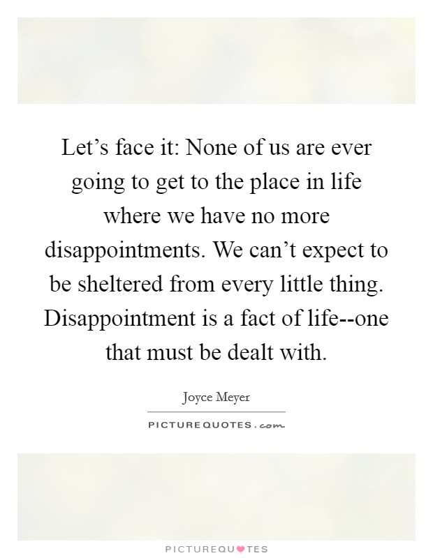 Let's face it: None of us are ever going to get to the place in life where we have no more disappointments. We can't expect to be sheltered from every little thing. Disappointment is a fact of life--one that must be dealt with Picture Quote #1