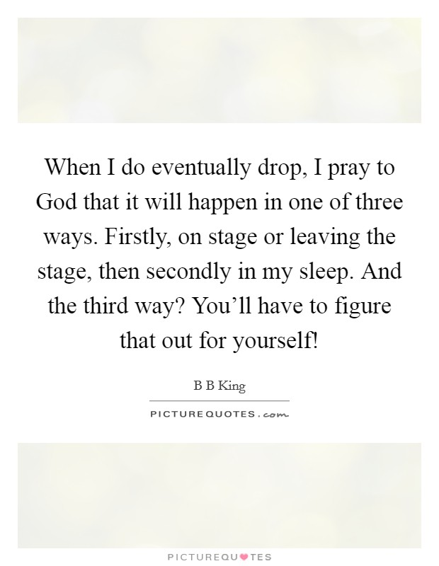When I do eventually drop, I pray to God that it will happen in one of three ways. Firstly, on stage or leaving the stage, then secondly in my sleep. And the third way? You'll have to figure that out for yourself! Picture Quote #1