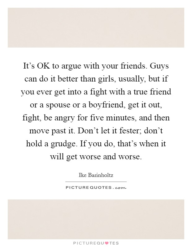 It's OK to argue with your friends. Guys can do it better than girls, usually, but if you ever get into a fight with a true friend or a spouse or a boyfriend, get it out, fight, be angry for five minutes, and then move past it. Don't let it fester; don't hold a grudge. If you do, that's when it will get worse and worse Picture Quote #1