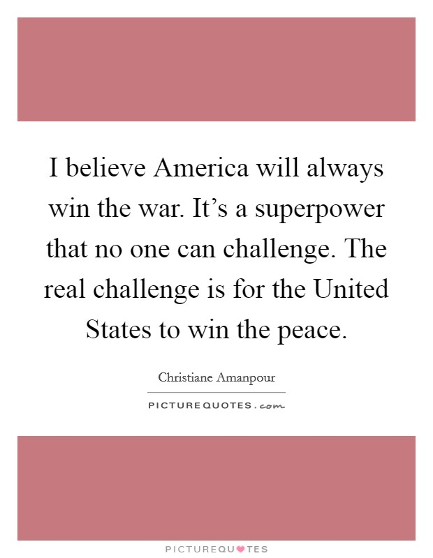 I believe America will always win the war. It's a superpower that no one can challenge. The real challenge is for the United States to win the peace Picture Quote #1