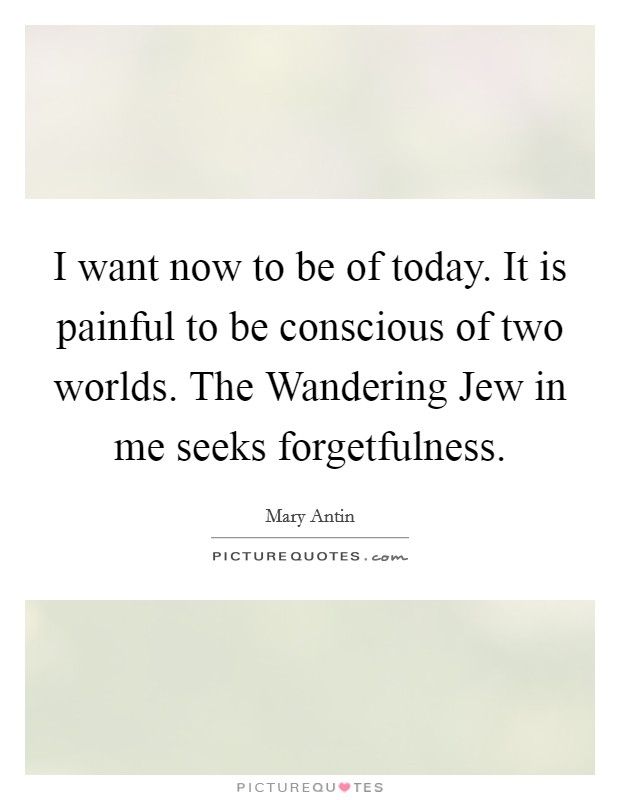 I want now to be of today. It is painful to be conscious of two worlds. The Wandering Jew in me seeks forgetfulness Picture Quote #1