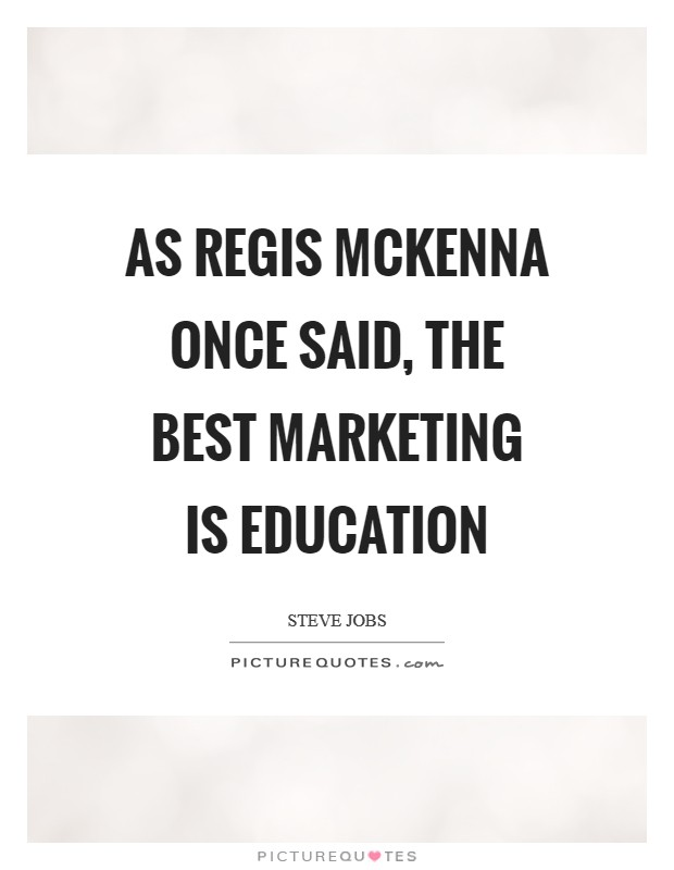 As Regis Mckenna once said, the best marketing is education Picture Quote #1