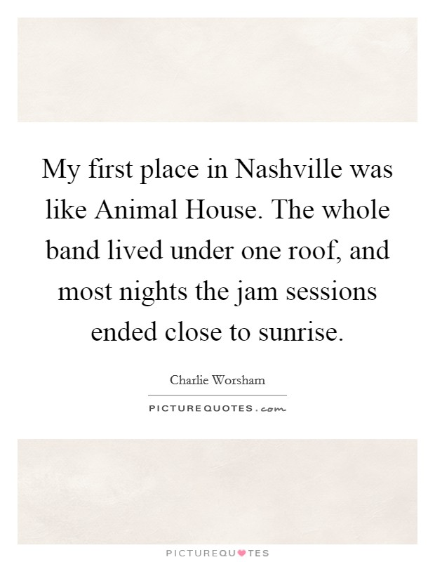 My first place in Nashville was like Animal House. The whole band lived under one roof, and most nights the jam sessions ended close to sunrise Picture Quote #1