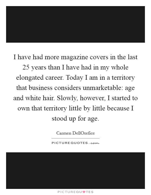 I have had more magazine covers in the last 25 years than I have had in my whole elongated career. Today I am in a territory that business considers unmarketable: age and white hair. Slowly, however, I started to own that territory little by little because I stood up for age Picture Quote #1