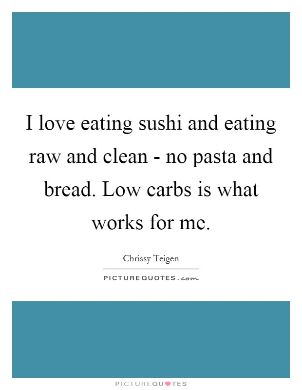 I love eating sushi and eating raw and clean - no pasta and bread. Low carbs is what works for me Picture Quote #1
