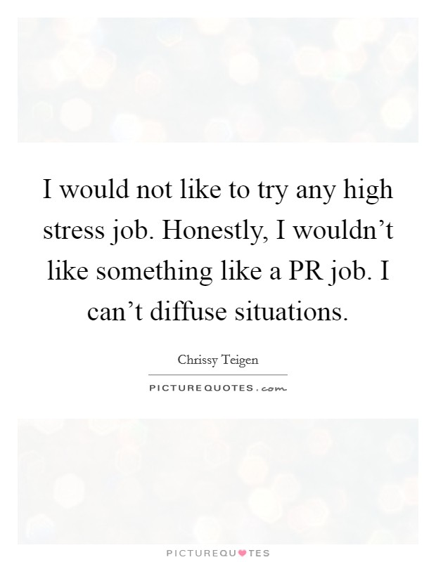 I would not like to try any high stress job. Honestly, I wouldn't like something like a PR job. I can't diffuse situations Picture Quote #1