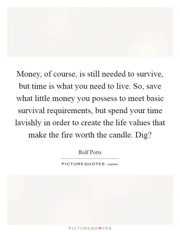 Money, of course, is still needed to survive, but time is what you need to live. So, save what little money you possess to meet basic survival requirements, but spend your time lavishly in order to create the life values that make the fire worth the candle. Dig? Picture Quote #1