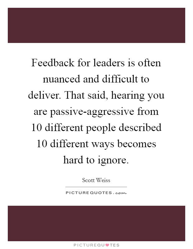 Feedback for leaders is often nuanced and difficult to deliver. That said, hearing you are passive-aggressive from 10 different people described 10 different ways becomes hard to ignore Picture Quote #1