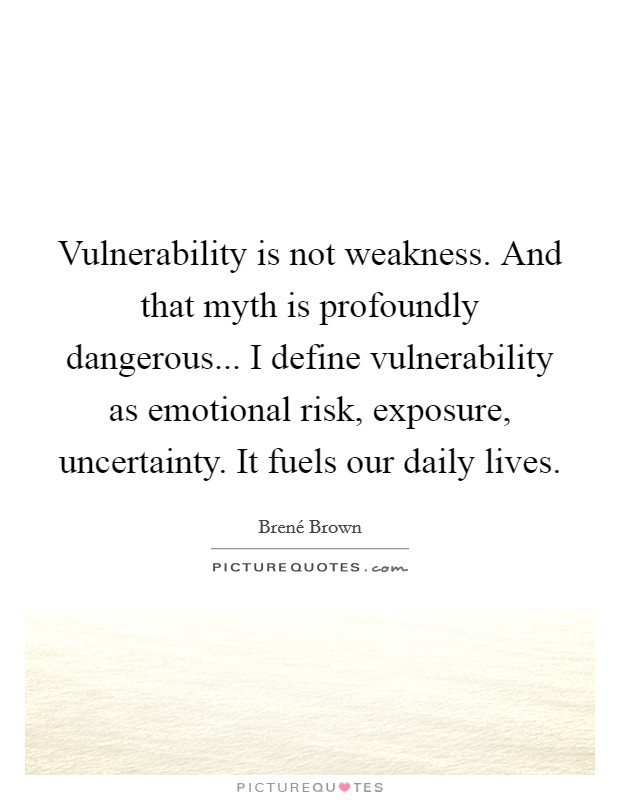 Vulnerability is not weakness. And that myth is profoundly dangerous... I define vulnerability as emotional risk, exposure, uncertainty. It fuels our daily lives Picture Quote #1