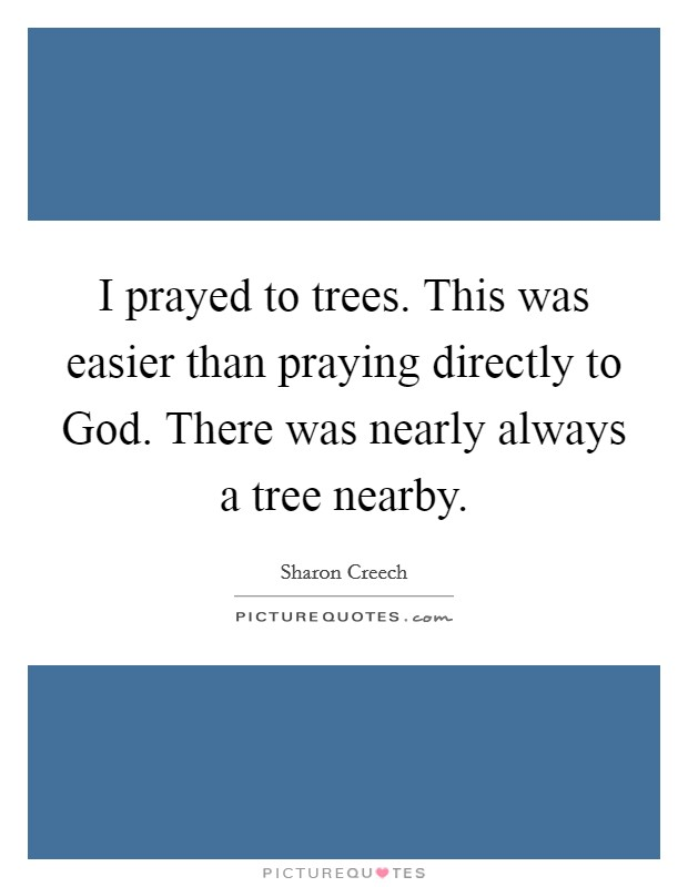 I prayed to trees. This was easier than praying directly to God. There was nearly always a tree nearby Picture Quote #1