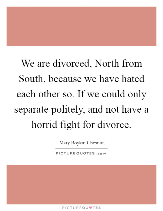 We are divorced, North from South, because we have hated each other so. If we could only separate politely, and not have a horrid fight for divorce Picture Quote #1