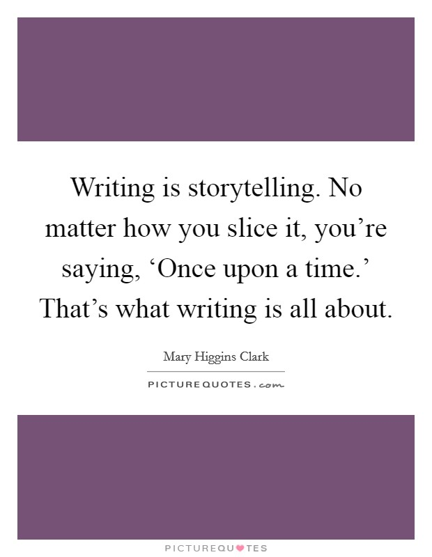 Writing is storytelling. No matter how you slice it, you're saying, 'Once upon a time.' That's what writing is all about Picture Quote #1