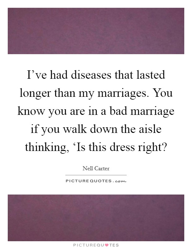 I've had diseases that lasted longer than my marriages. You know you are in a bad marriage if you walk down the aisle thinking, 'Is this dress right? Picture Quote #1