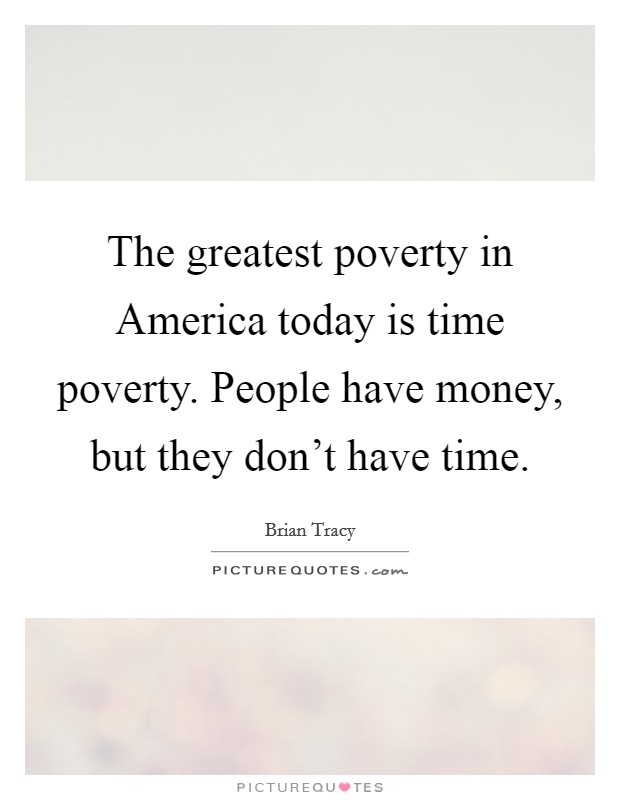 The greatest poverty in America today is time poverty. People have money, but they don't have time Picture Quote #1
