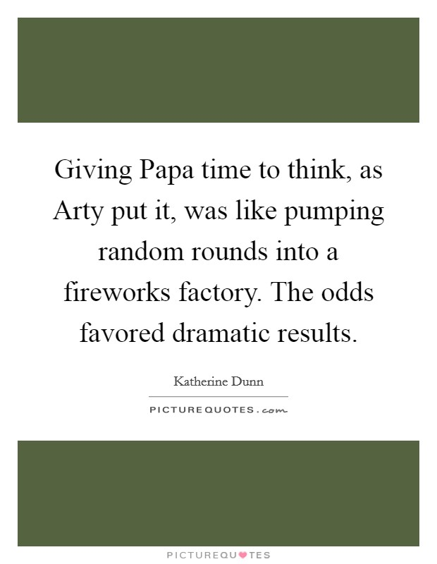 Giving Papa time to think, as Arty put it, was like pumping random rounds into a fireworks factory. The odds favored dramatic results Picture Quote #1