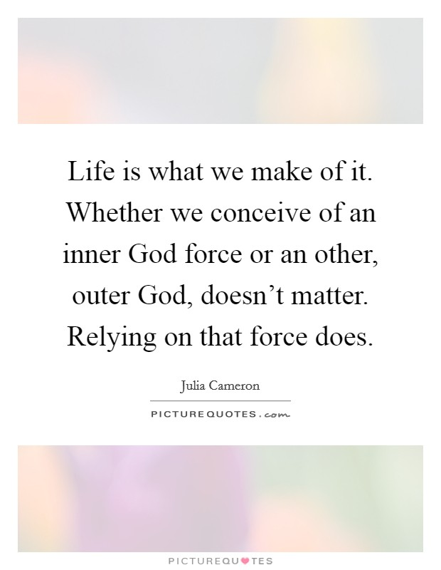 Life is what we make of it. Whether we conceive of an inner God force or an other, outer God, doesn't matter. Relying on that force does Picture Quote #1