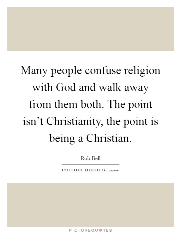 Many people confuse religion with God and walk away from them both. The point isn't Christianity, the point is being a Christian Picture Quote #1