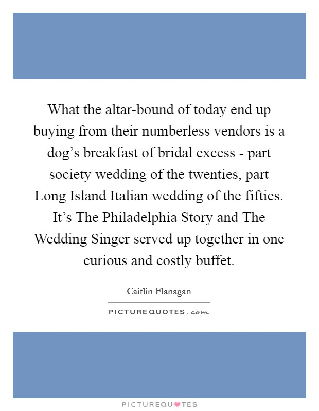 What the altar-bound of today end up buying from their numberless vendors is a dog's breakfast of bridal excess - part society wedding of the twenties, part Long Island Italian wedding of the fifties. It's The Philadelphia Story and The Wedding Singer served up together in one curious and costly buffet Picture Quote #1