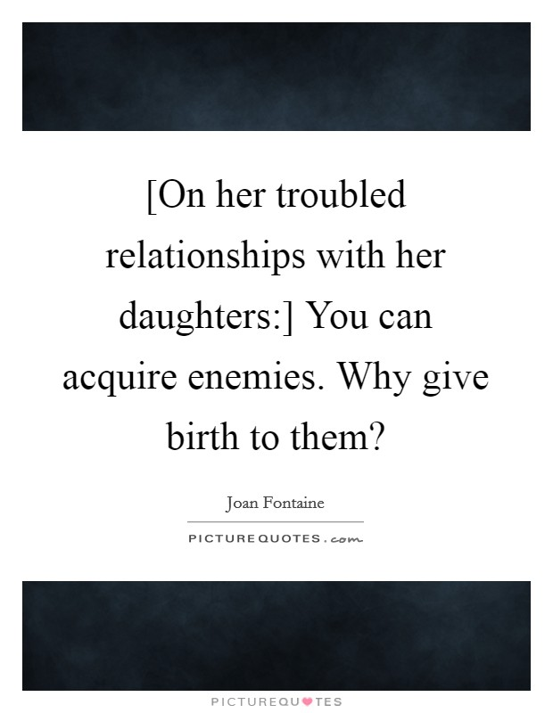 [On her troubled relationships with her daughters:] You can acquire enemies. Why give birth to them? Picture Quote #1