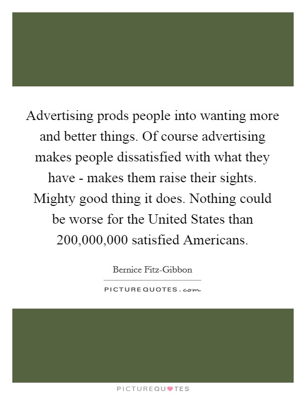 Advertising prods people into wanting more and better things. Of course advertising makes people dissatisfied with what they have - makes them raise their sights. Mighty good thing it does. Nothing could be worse for the United States than 200,000,000 satisfied Americans Picture Quote #1