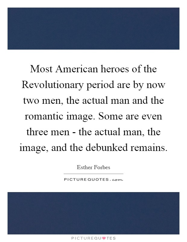Most American heroes of the Revolutionary period are by now two men, the actual man and the romantic image. Some are even three men - the actual man, the image, and the debunked remains Picture Quote #1