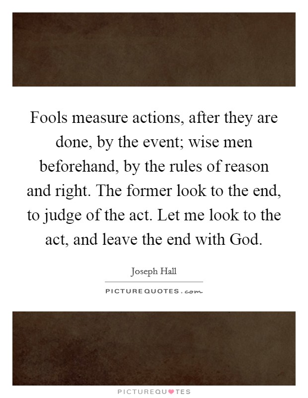 Fools measure actions, after they are done, by the event; wise men beforehand, by the rules of reason and right. The former look to the end, to judge of the act. Let me look to the act, and leave the end with God Picture Quote #1