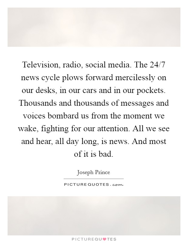 Television, radio, social media. The 24/7 news cycle plows forward mercilessly on our desks, in our cars and in our pockets. Thousands and thousands of messages and voices bombard us from the moment we wake, fighting for our attention. All we see and hear, all day long, is news. And most of it is bad Picture Quote #1