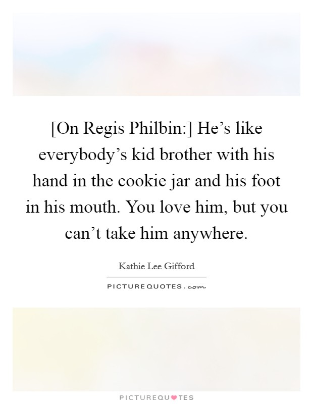 [On Regis Philbin:] He's like everybody's kid brother with his hand in the cookie jar and his foot in his mouth. You love him, but you can't take him anywhere Picture Quote #1
