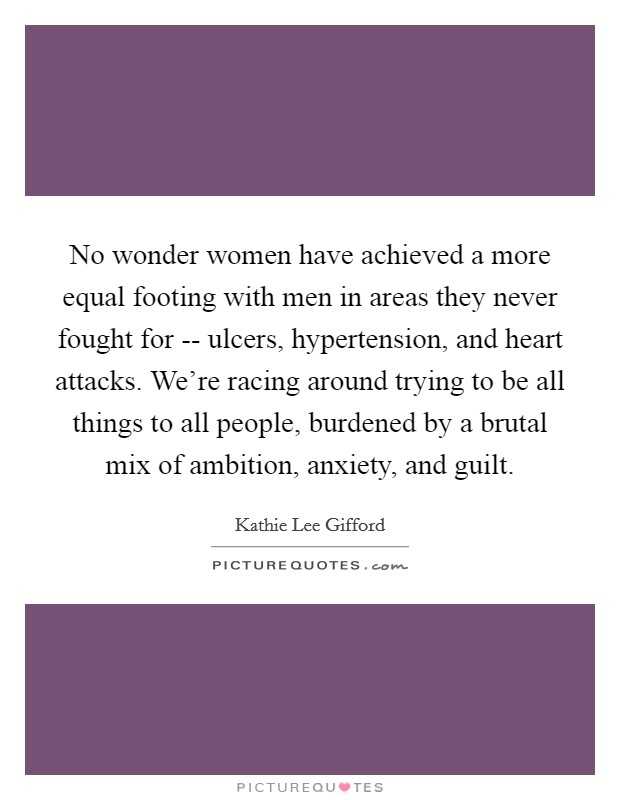 No wonder women have achieved a more equal footing with men in areas they never fought for -- ulcers, hypertension, and heart attacks. We're racing around trying to be all things to all people, burdened by a brutal mix of ambition, anxiety, and guilt Picture Quote #1