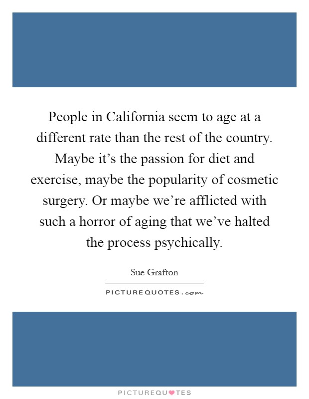 People in California seem to age at a different rate than the rest of the country. Maybe it's the passion for diet and exercise, maybe the popularity of cosmetic surgery. Or maybe we're afflicted with such a horror of aging that we've halted the process psychically Picture Quote #1