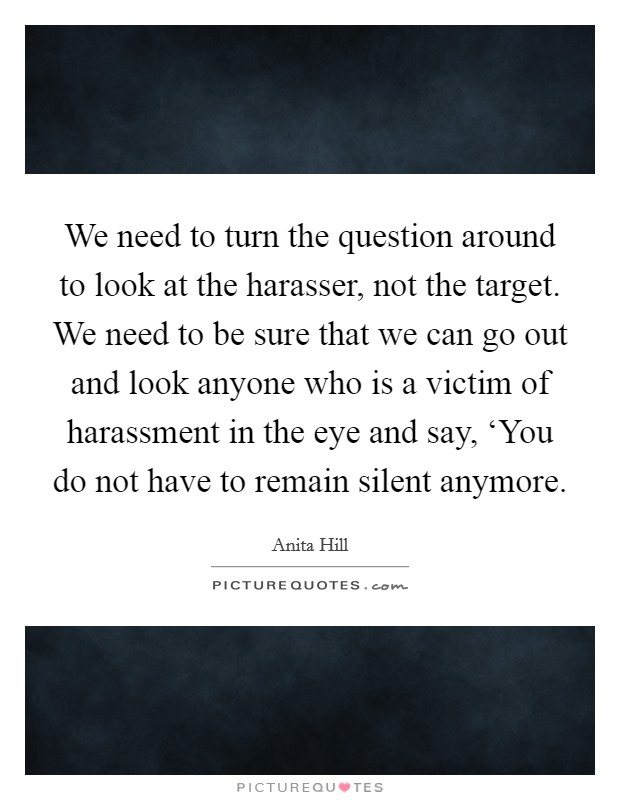 We need to turn the question around to look at the harasser, not the target. We need to be sure that we can go out and look anyone who is a victim of harassment in the eye and say, 'You do not have to remain silent anymore Picture Quote #1