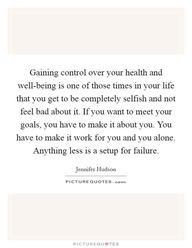 Gaining control over your health and well-being is one of those times in your life that you get to be completely selfish and not feel bad about it. If you want to meet your goals, you have to make it about you. You have to make it work for you and you alone. Anything less is a setup for failure Picture Quote #1