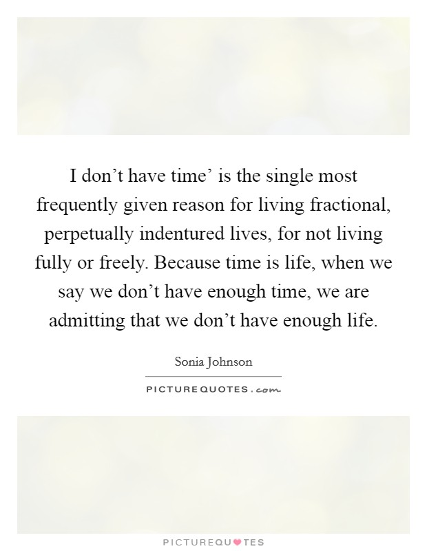 I don't have time' is the single most frequently given reason for living fractional, perpetually indentured lives, for not living fully or freely. Because time is life, when we say we don't have enough time, we are admitting that we don't have enough life Picture Quote #1