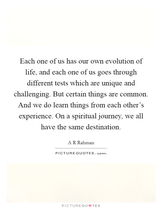Each one of us has our own evolution of life, and each one of us goes through different tests which are unique and challenging. But certain things are common. And we do learn things from each other's experience. On a spiritual journey, we all have the same destination Picture Quote #1