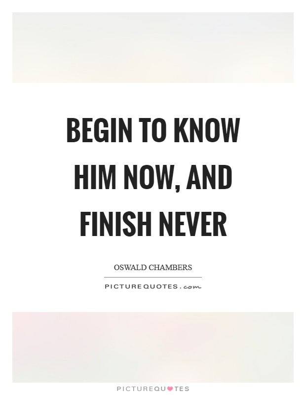 Begin to know Him now, and finish never Picture Quote #1