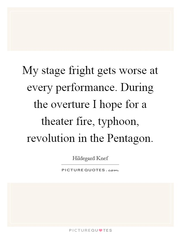 My stage fright gets worse at every performance. During the overture I hope for a theater fire, typhoon, revolution in the Pentagon Picture Quote #1