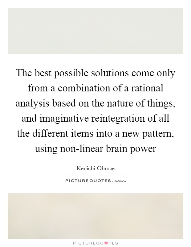 The best possible solutions come only from a combination of a rational analysis based on the nature of things, and imaginative reintegration of all the different items into a new pattern, using non-linear brain power Picture Quote #1