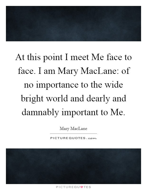 At this point I meet Me face to face. I am Mary MacLane: of no importance to the wide bright world and dearly and damnably important to Me Picture Quote #1