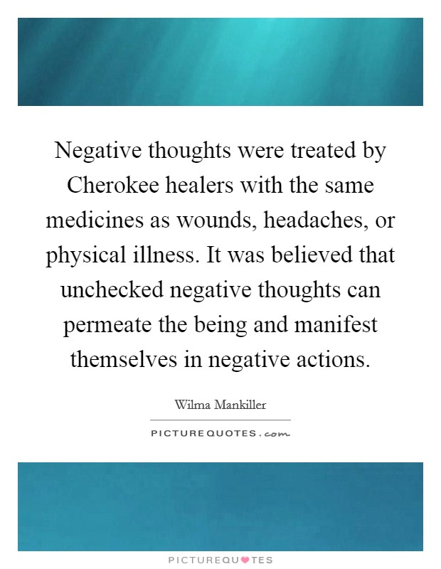 Negative thoughts were treated by Cherokee healers with the same medicines as wounds, headaches, or physical illness. It was believed that unchecked negative thoughts can permeate the being and manifest themselves in negative actions Picture Quote #1
