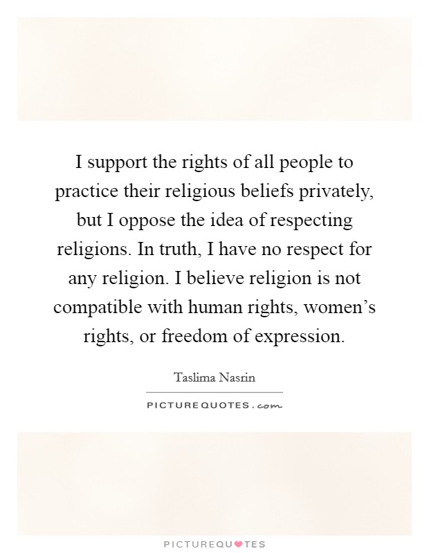 I support the rights of all people to practice their religious beliefs privately, but I oppose the idea of respecting religions. In truth, I have no respect for any religion. I believe religion is not compatible with human rights, women's rights, or freedom of expression Picture Quote #1