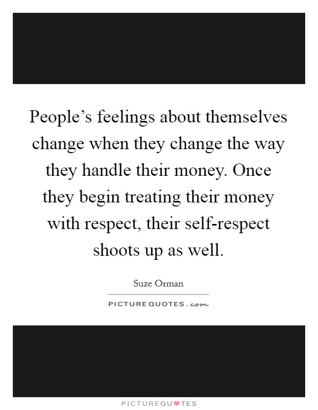 People's feelings about themselves change when they change the way they handle their money. Once they begin treating their money with respect, their self-respect shoots up as well Picture Quote #1