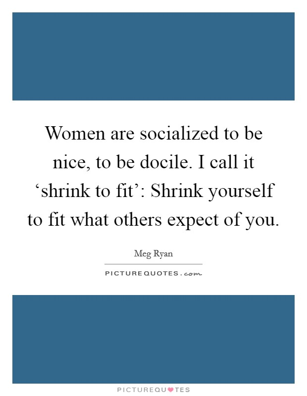 Women are socialized to be nice, to be docile. I call it 'shrink to fit': Shrink yourself to fit what others expect of you Picture Quote #1