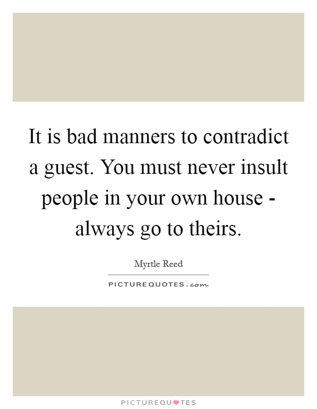 It is bad manners to contradict a guest. You must never insult people in your own house - always go to theirs Picture Quote #1
